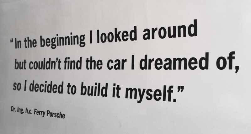 'In the beginning I looked around and could not find the car I dreamed of. So I decided to build it myself' - Ferdinand Porsche