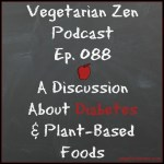 VZ088 - A Discussion About Diabetes & Plant-Based Foods https://www.vegetarianzen.com