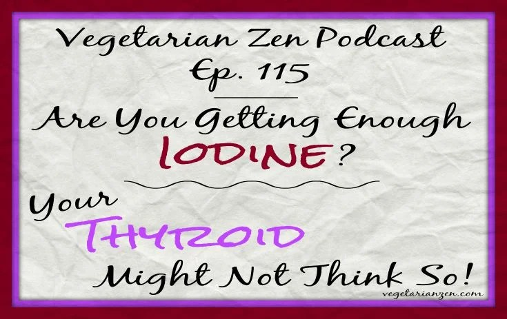 Vegetarian zen podcast episode 115 - are you getting enough iodine? Your thyroid might not think so! http://www.vegetarianzen.com