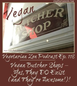 Vegetarian Zen podcast episode 118 - vegan butcher shops: yes, they do exist (and they're awesome) http://www.vegetarianzen.com