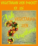 Vegetarian Zen podcast episode 126 - ask vegetarian zen anything https://www.vegetarianzen.com