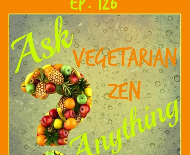 Vegetarian Zen podcast episode 126 - ask vegetarian zen anything https://www.vegetarianzen.com