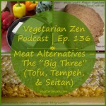 "Vegetarian Zen podcast episode 136 - Meat Alternatives ""the big three"" (Tofu, Tempeh, & Seitan) https://www.vegetarianzen.com"