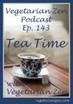 vegetarian zen podcast episode 143 - Tea Time with Vegetarian Zen https://www.vegetarianzen.com