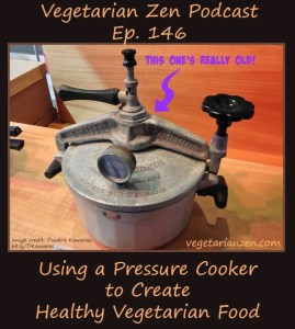 vegetarian zen podcast episode 146 - Using a Pressure Cooker to Create Healthy Vegetarian Food http://www.vegetarianzen.com