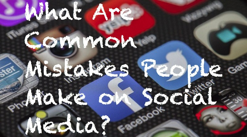 What Are Common Mistakes People Make on Social Media?