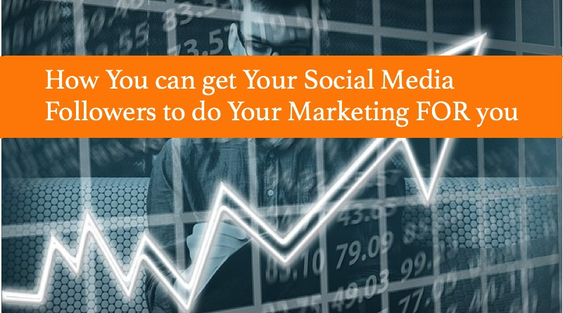 How You can get Your Social Media Followers to do Your Marketing FOR you
