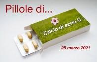 Pillole di calcio di serie C, 25 marzo 2021