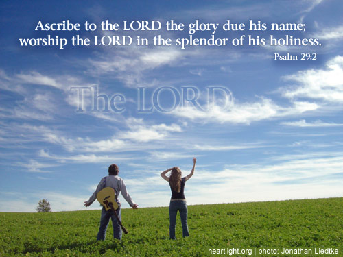 2 -- Ascribe to the LORD the glory due his name; worship the LORD in the splendor of his holiness.