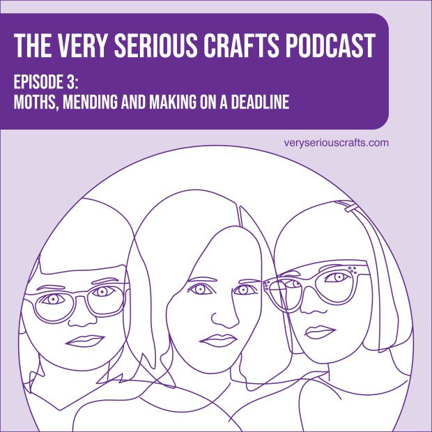 The Very Serious Crafts Podcast, Season 1: Episode 3 – Moths, Mending and Making on a Deadline