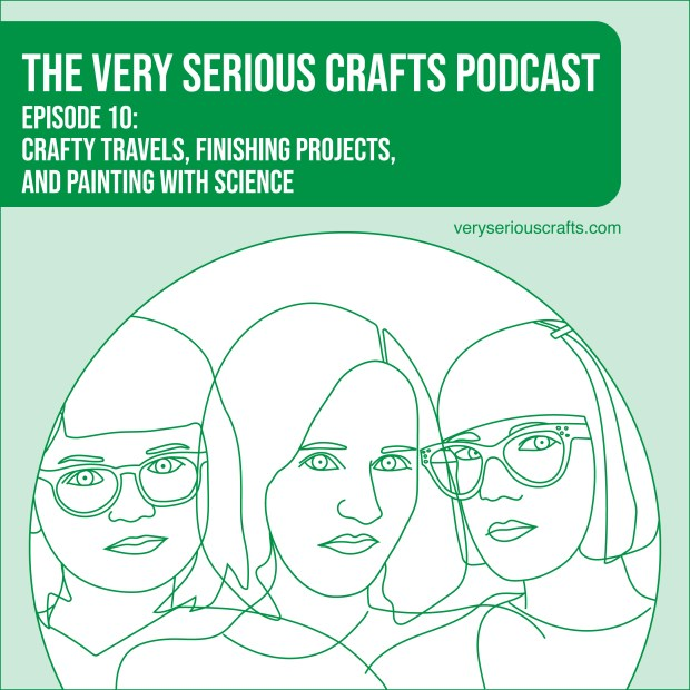 The Very Serious Crafts Podcast, Season 1: Episode 10 – Crafty Travels, Finishing Projects, and Painting with Science