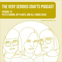 The Very Serious Crafts Podcast, Season 1: Episode 12 – Petite Sewing, DIY Plants, and All Things Sushi