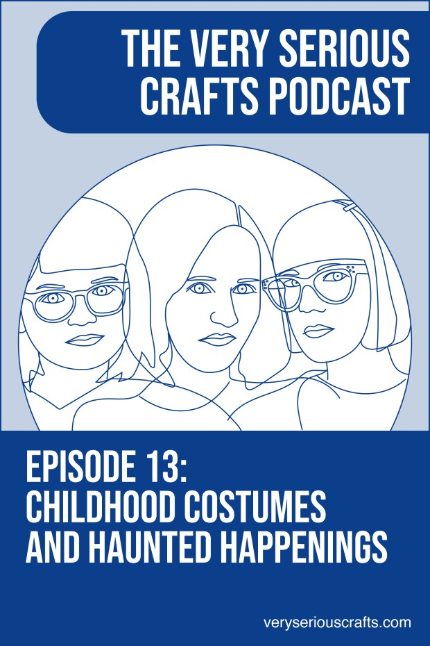 The Very Serious Crafts Podcast, Season 1: Episode 13 – Childhood Costumes and Haunted Happenings