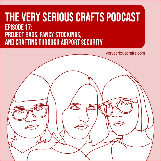 The Very Serious Crafts Podcast, Season 1: Episode 17 – Project bags, Fancy Stockings, and Crafting Through Airport Security