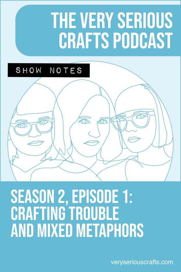 The Very Serious Crafts Podcast, Season 2: Episode 1 – Show Notes