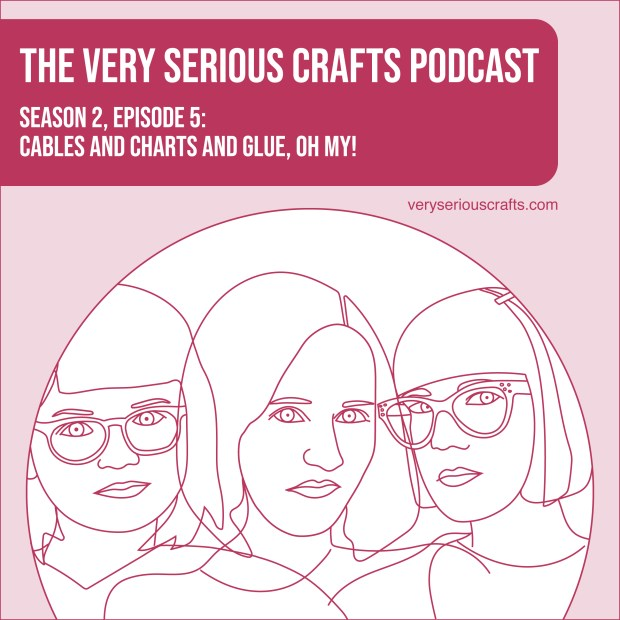 The Very Serious Crafts Podcast, Season 2: Episode 5 – Cables and Charts and Glue, Oh My!