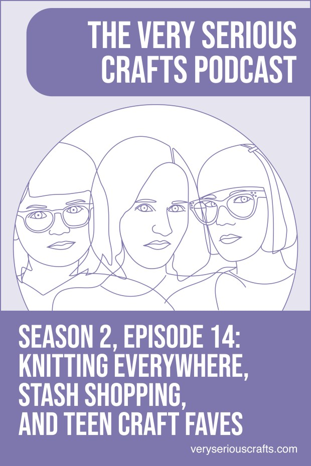 The Very Serious Crafts Podcast, Season 2: Episode 14 – Knitting Everywhere, Stash Shopping, and Teen Craft Faves