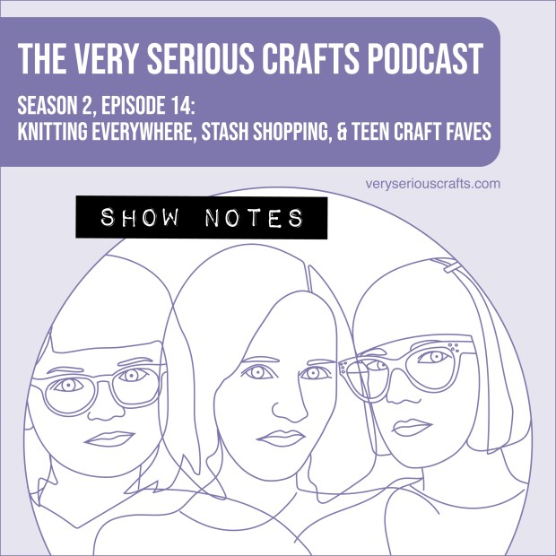 The Very Serious Crafts Podcast, Season 2: Episode 14 – Show Notes