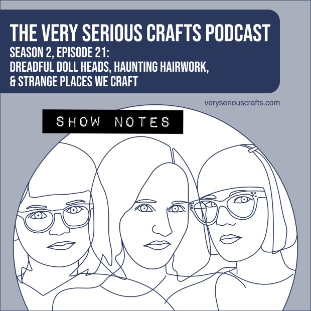 The Very Serious Crafts Podcast, Season 2: Episode 21 – Show Notes
