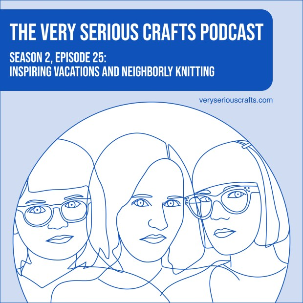 The Very Serious Crafts Podcast, Season 2: Episode 25 – Inspiring Vacations and Neighborly Knitting
