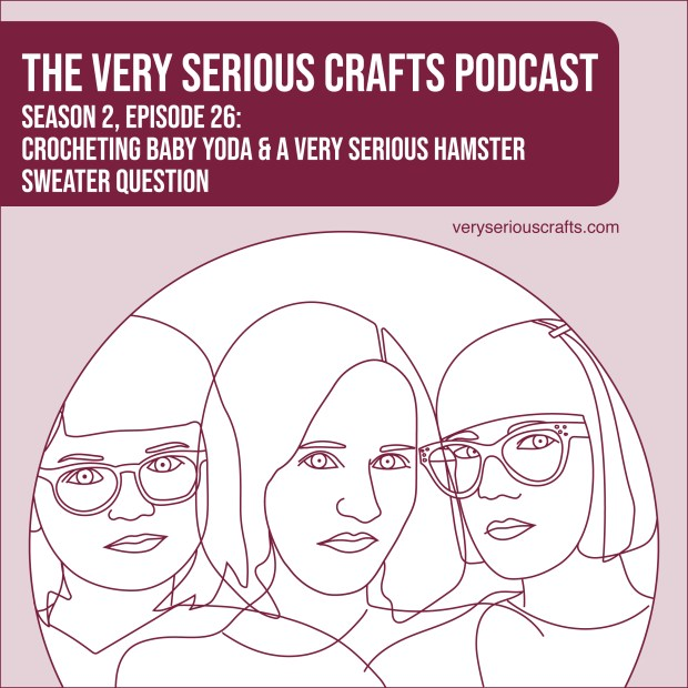 The Very Serious Crafts Podcast, Season 2: Episode 26 – Crocheting Baby Yoda and a Very Serious Hamster Sweater Question