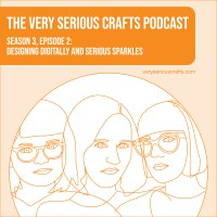 The Very Serious Crafts Podcast, Season 3: Episode 02 – Designing Digitally and Serious Sparkles