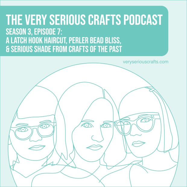 The Very Serious Crafts Podcast, Season 3: Episode 07 – A Latch Hook Haircut, Perler Bead Bliss, and Serious Shade from Crafts of the Past