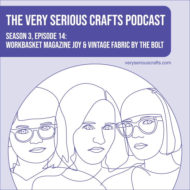 The Very Serious Crafts Podcast, Season 3: Episode 14 – Workbasket Magazine Joy and Vintage Fabric by the Bolt