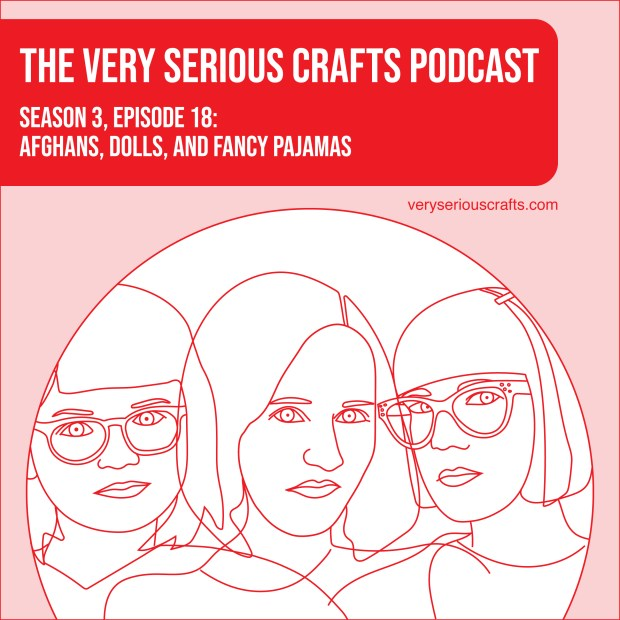 The Very Serious Crafts Podcast, Season 3: Episode 18 – Afghans, Dolls, and Fancy Pajamas