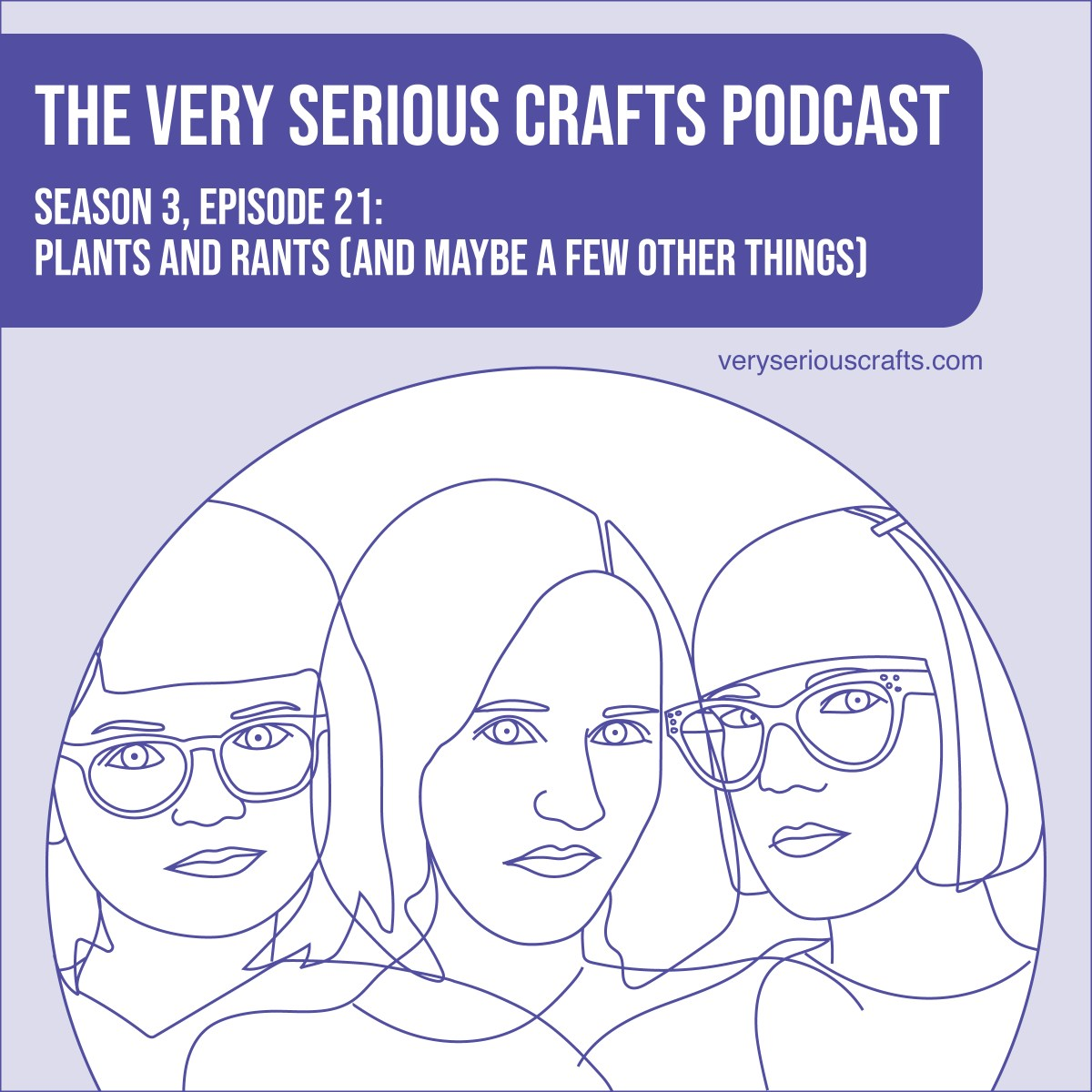 The Very Serious Crafts Podcast, Season 3: Episode 21 – Plants and Rants (and Maybe a Few Other Things)