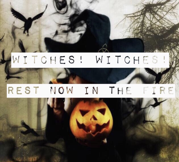 Witches!Witches!Rest Now In The Fire
