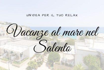 Vacanze al mare nel Salento? Un'idea per il tuo relax
