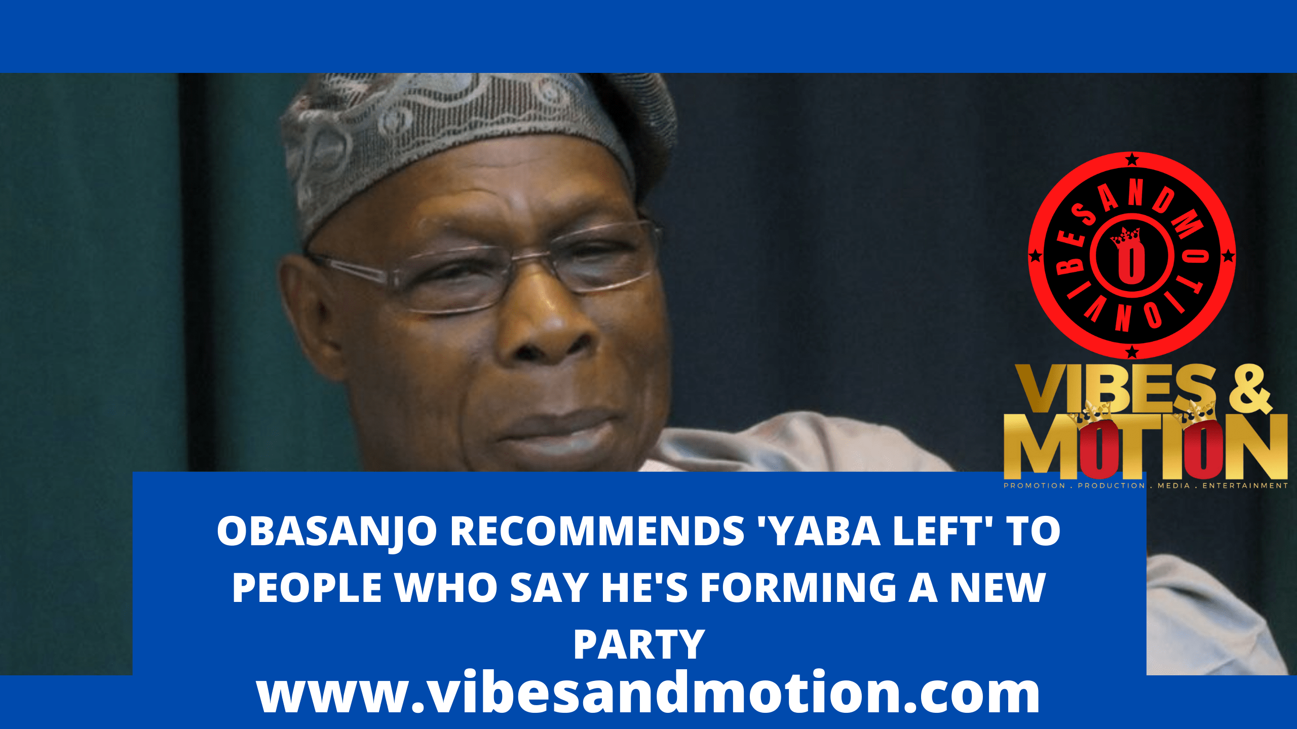 OBASANJO RECOMMENDS 'YABA LEFT' TO PEOPLE WHO SAY HE'S FORMING A NEW PARTY