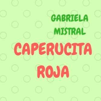 CAPERUCITA ROJA. Gabriela Mistral. Otra de las múltiples versiones de este bello cuento. De la primera latinoamericana en ganar un Premio Nobel.