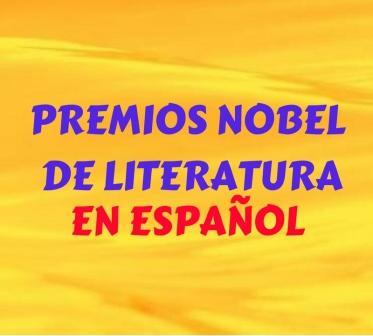 PREMIOS NOBEL DE LITERATURA EN ESPAÑOL. Todos los escritores que han recibido este premio por su trabajo en español. Breve historia y méritos.