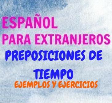 """PREPOSICIONES DE TIEMPO. Ejemplos y ejercicios. """"Antes de, después de, por, desde-hasta, en..."""" Primero las preposiciones con ejemplos y después dos ejercicios."""