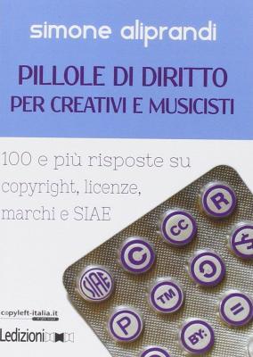 Pillole di diritto per creativi e musicisti. 100 e più risposte su copyright, licenze, marchi e SIAE