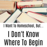 I Want To Homeschool, But…I Don't Know Where To Begin
