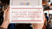 Haal jij het maximale uit jouw Google Shopping campagne?