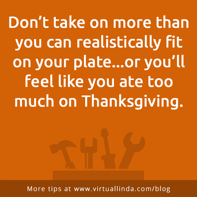 Don't take on more than you can realistically fit on your plate...or you'll feel like you ate too much on Thanksgiving.