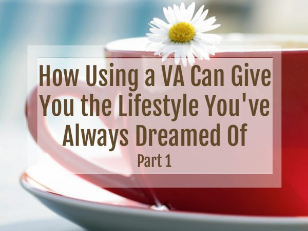 How Using a VA Can Give You the Lifestyle You've Always Dreamed Of, Part One