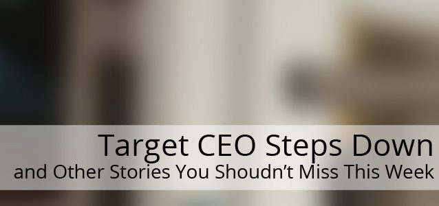 Target CEO Steps Down and Other Stories You Shouldn't Miss This Week