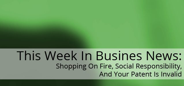This Week In Business News: Shopping On Fire, Social Responsibility, And Your Patent Is Invalid