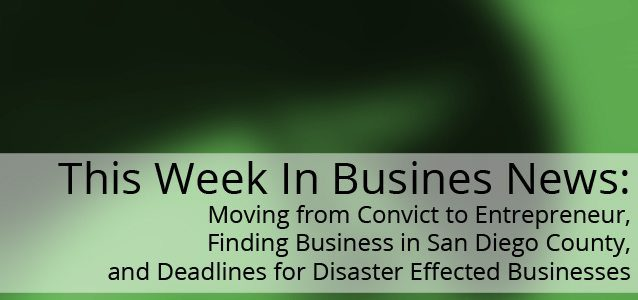 This Week in Business News: Moving from Convict to Entrepreneur, Finding Business in San Diego County, and Deadlines for Disaster Effected Businesses