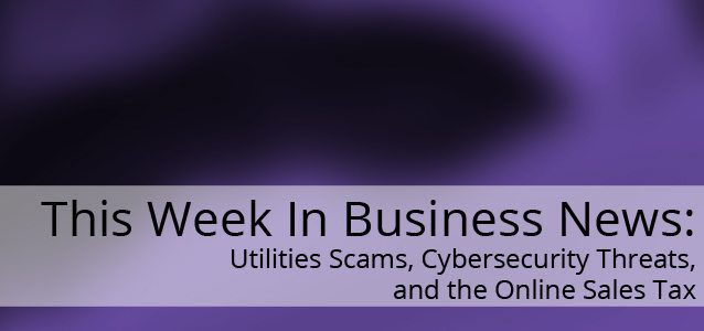This Week In Business News: Utilities Scams, Cybersecurity Threats, and the Online Sales Tax
