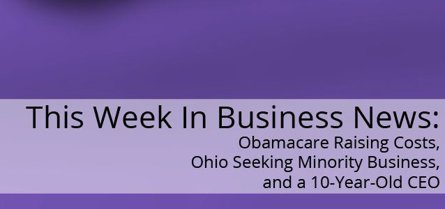This Week in Business News: Obamacare Raising Costs, Ohio Seeking Minority Business, and a 10-Year-Old CEO