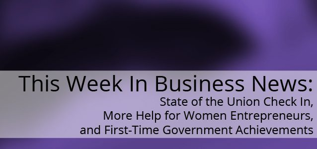 This Week In Business News: State of the Union Check In, More Help for Women Entrepreneurs, and First-Time Government Achievements