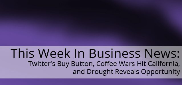 This Week In Business News: Twitter's Buy Button, Coffee Wars Hit California, and Drought Reveals Opportunity
