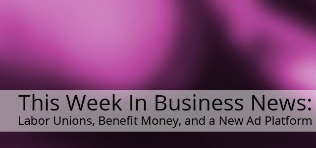This Week in Business News: Labor Unions, Benefit Money, and a New Ad Platform