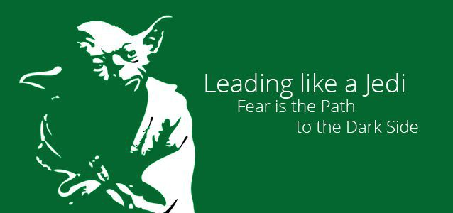 Leading like a Jedi - Fear is the Path to the Dark Side